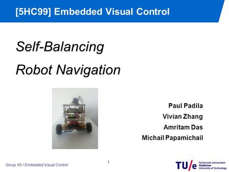 Group #2 / Embedded Motion Control [5HC99] Embedded Visual Control 1 Group #5 / Embedded Visual Control Self-Balancing Robot Navigation Paul Padila Vivian.