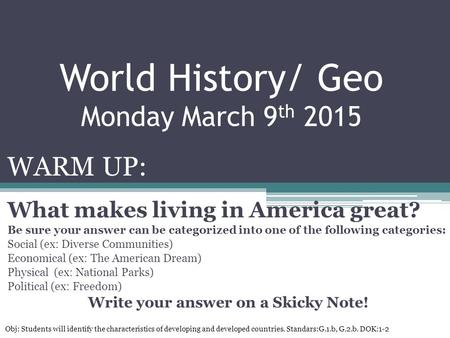 World History/ Geo Monday March 9 th 2015 WARM UP: What makes living in America great? Be sure your answer can be categorized into one of the following.