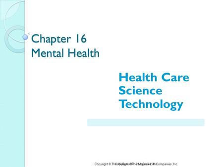 Copyright © The McGraw-Hill Companies, Inc. Chapter 16 Mental Health Health Care Science Technology Copyright © The McGraw-Hill Companies, Inc.