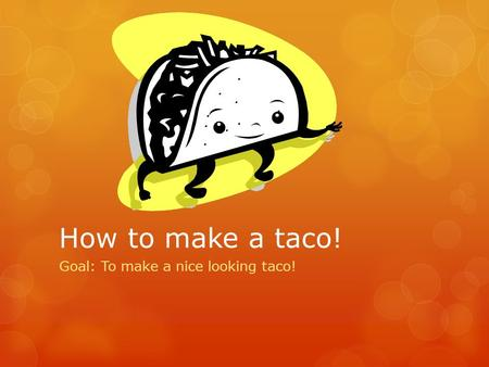 How to make a taco! Goal: To make a nice looking taco!