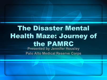 The Disaster Mental Health Maze: Journey of the PAMRC Presented by Jennifer Housley Palo Alto Medical Reserve Corps.
