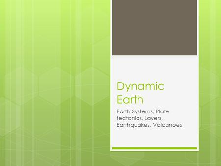 Dynamic Earth Earth Systems, Plate tectonics, Layers, Earthquakes, Valcanoes.