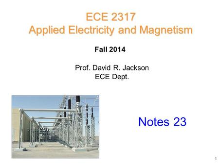 Fall 2014 Notes 23 ECE 2317 Applied Electricity and Magnetism Prof. David R. Jackson ECE Dept. 1.