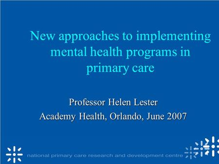 New approaches to implementing mental health programs in primary care Professor Helen Lester Academy Health, Orlando, June 2007.