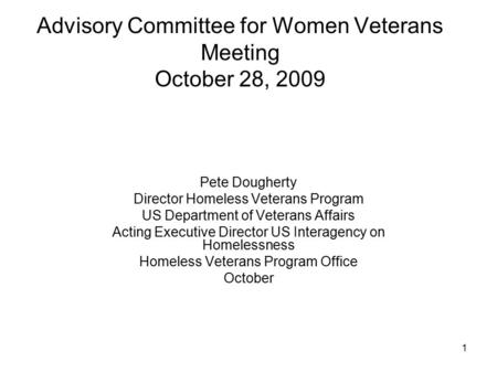 1 Advisory Committee for Women Veterans Meeting October 28, 2009 Pete Dougherty Director Homeless Veterans Program US Department of Veterans Affairs Acting.