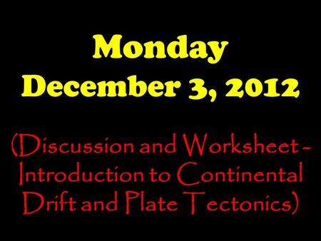 Monday December 3, 2012 (Discussion and Worksheet - Introduction to Continental Drift and Plate Tectonics)