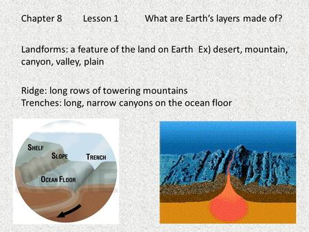 Chapter 8Lesson 1What are Earth's layers made of? Landforms: a feature of the land on Earth Ex) desert, mountain, canyon, valley, plain Ridge: long rows.