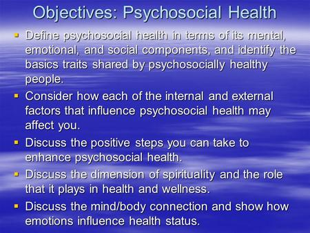 Objectives: Psychosocial Health  Define psychosocial health in terms of its mental, emotional, and social components, and identify the basics traits shared.