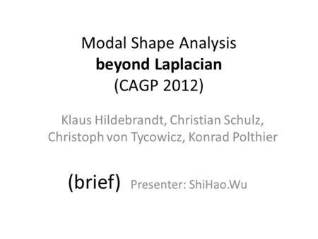 Modal Shape Analysis beyond Laplacian (CAGP 2012) Klaus Hildebrandt, Christian Schulz, Christoph von Tycowicz, Konrad Polthier (brief) Presenter: ShiHao.Wu.