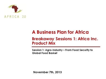 November 7th, 2013 A Business Plan for Africa Breakaway Sessions 1: Africa Inc. Product Mix Session 1: Agro-Industry – From Food Security to Global Food.