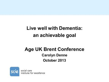 Live well with Dementia: an achievable goal Age UK Brent Conference Carolyn Denne October 2013.