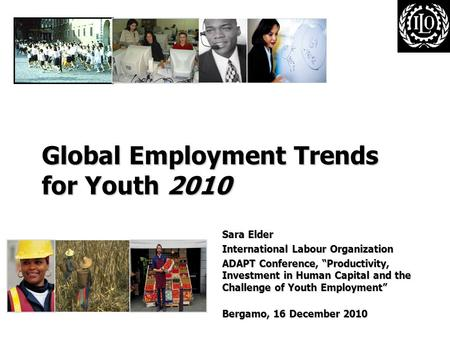 "Global Employment Trends for Youth 2010 Sara Elder International Labour Organization ADAPT Conference, ""Productivity, Investment in Human Capital and the."