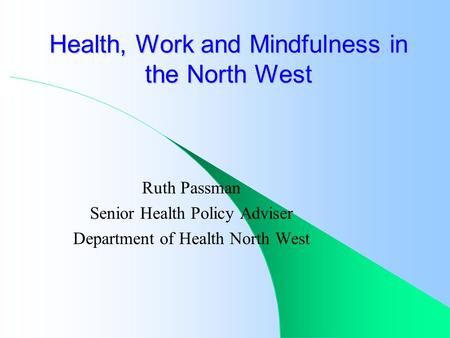 Ruth Passman Senior Health Policy Adviser Department of Health North West Health, Work and Mindfulness in the North West.