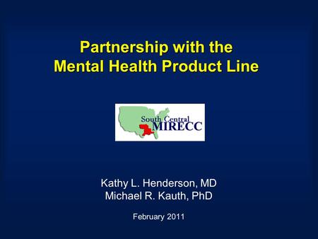 Partnership with the Mental Health Product Line Kathy L. Henderson, MD Michael R. Kauth, PhD February 2011.