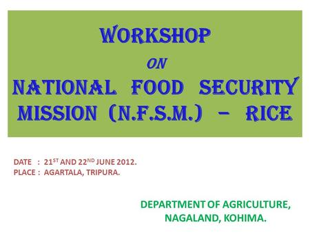 WORKSHOP ON NATIONAL FOOD SECURITY MISSION (N.F.S.M.) – RICE DEPARTMENT OF AGRICULTURE, NAGALAND, KOHIMA. DATE : 21 ST AND 22 ND JUNE 2012. PLACE : AGARTALA,