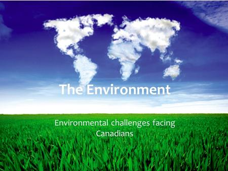 The Environment Environmental challenges facing Canadians.