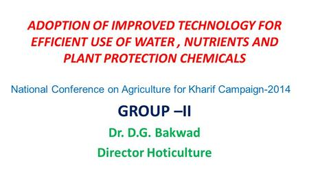 ADOPTION OF IMPROVED TECHNOLOGY FOR EFFICIENT USE OF WATER, NUTRIENTS AND PLANT PROTECTION CHEMICALS GROUP –II Dr. D.G. Bakwad Director Hoticulture National.