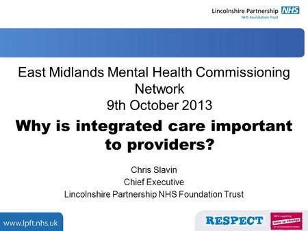 East Midlands Mental Health Commissioning Network 9th October 2013 Why is integrated care important to providers? Chris Slavin Chief Executive Lincolnshire.