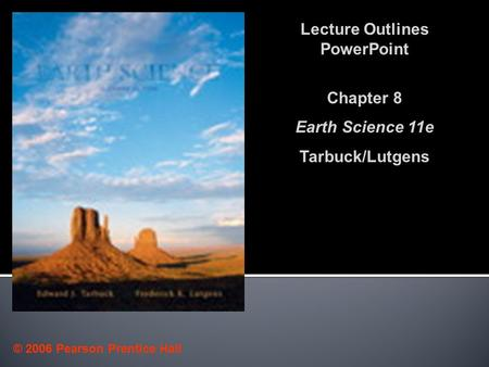 © 2006 Pearson Prentice Hall Lecture Outlines PowerPoint Chapter 8 Earth Science 11e Tarbuck/Lutgens.