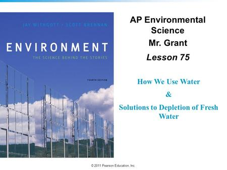 © 2011 Pearson Education, Inc. AP Environmental Science Mr. Grant Lesson 75 How We Use Water & Solutions to Depletion of Fresh Water.