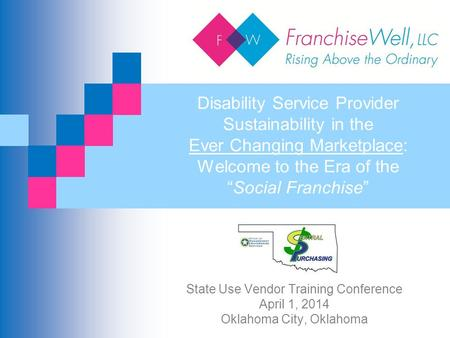 State Use Vendor Training Conference April 1, 2014 Oklahoma City, Oklahoma Disability Service Provider Sustainability in the Ever Changing Marketplace: