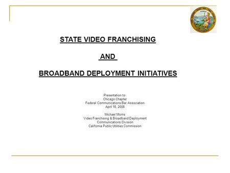 Presentation to: Chicago Chapter Federal Communications Bar Association April 18, 2008 Michael Morris Video Franchising & Broadband Deployment Communications.