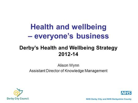 Alison Wynn Assistant Director of Knowledge Management Health and wellbeing – everyone's business Derby's Health and Wellbeing Strategy 2012-14.
