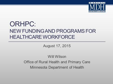 ORHPC : NEW FUNDING AND PROGRAMS FOR HEALTHCARE WORKFORCE August 17, 2015 Will Wilson Office of Rural Health and Primary Care Minnesota Department of Health.