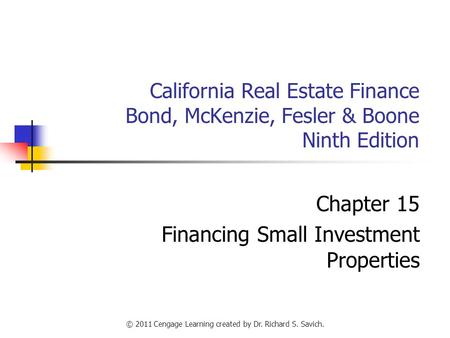 © 2011 Cengage Learning created by Dr. Richard S. Savich. California Real Estate Finance Bond, McKenzie, Fesler & Boone Ninth Edition Chapter 15 Financing.