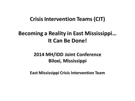 Crisis Intervention Teams (CIT) Becoming a Reality in East Mississippi… It Can Be Done! 2014 MH/IDD Joint Conference Biloxi, Mississippi East Mississippi.