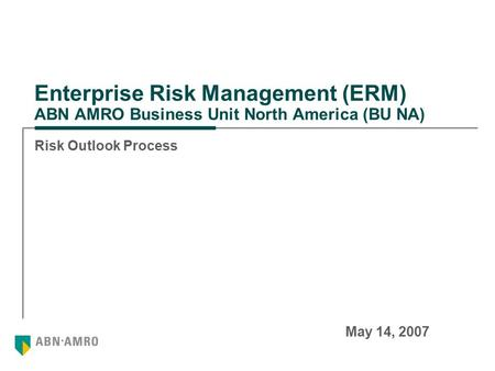 Enterprise Risk Management (ERM) ABN AMRO Business Unit North America (BU NA) Risk Outlook Process May 14, 2007.