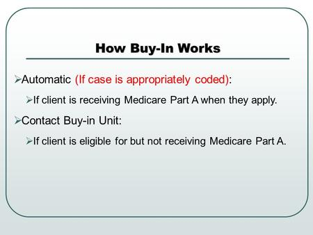  Automatic (If case is appropriately coded):  If client is receiving Medicare Part A when they apply.  Contact Buy-in Unit:  If client is eligible.