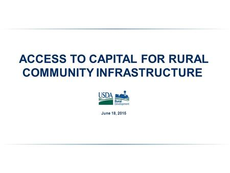 ACCESS TO CAPITAL FOR RURAL COMMUNITY INFRASTRUCTURE June 18, 2015.