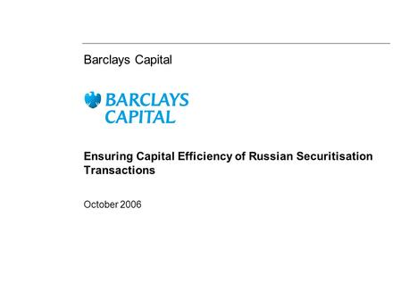 Barclays Capital Ensuring Capital Efficiency of Russian Securitisation Transactions October 2006.
