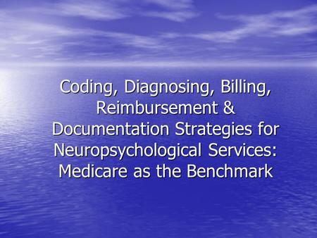 Coding, Diagnosing, Billing, Reimbursement & Documentation Strategies for Neuropsychological Services: Medicare as the Benchmark.
