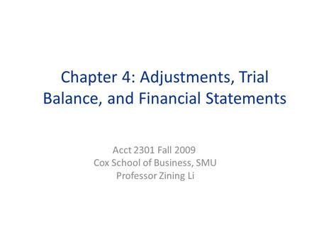 Chapter 4: Adjustments, Trial Balance, and Financial Statements Acct 2301 Fall 2009 Cox School of Business, SMU Professor Zining Li.