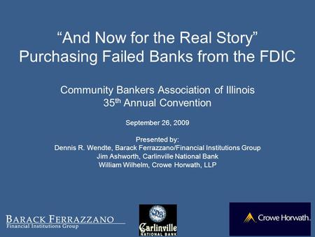 """And Now for the Real Story"" Purchasing Failed Banks from the FDIC Community Bankers Association of Illinois 35 th Annual Convention September 26, 2009."