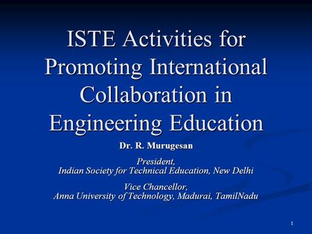 ISTE Activities for Promoting International Collaboration in Engineering Education Dr. R. Murugesan President, Indian Society for Technical Education,