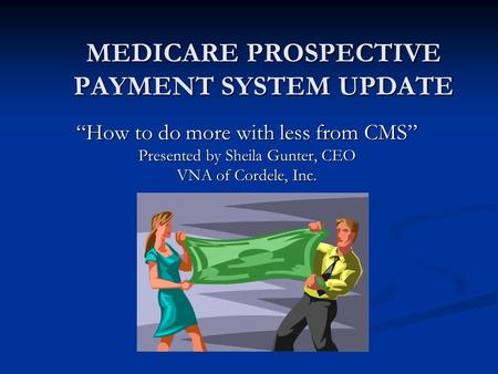 "MEDICARE PROSPECTIVE PAYMENT SYSTEM UPDATE ""How to do more with less from CMS"" Presented by Sheila Gunter, CEO VNA of Cordele, Inc."