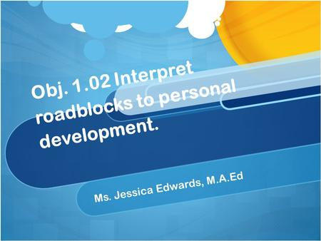 Obj. 1.02 Interpret roadblocks to personal development. Ms. Jessica Edwards, M.A.Ed.