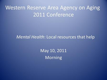 Western Reserve Area Agency on Aging 2011 Conference Mental Health: Local resources that help May 10, 2011 Morning.