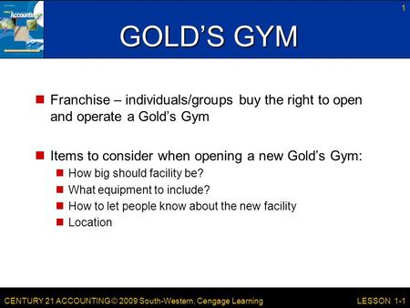 CENTURY 21 ACCOUNTING © 2009 South-Western, Cengage Learning 1 LESSON 1-1 GOLD'S GYM Franchise – individuals/groups buy the right to open and operate a.