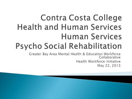 Greater Bay Area Mental Health & Education Workforce Collaborative Health Workforce Initiative May 22, 2013.