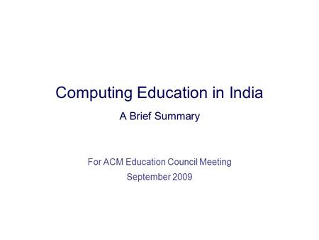 Computing Education in India A Brief Summary For ACM Education Council Meeting September 2009.
