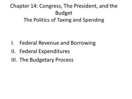 Chapter 14: Congress, The President, and the Budget The Politics of Taxing and Spending I.Federal Revenue and Borrowing II.Federal Expenditures III.The.
