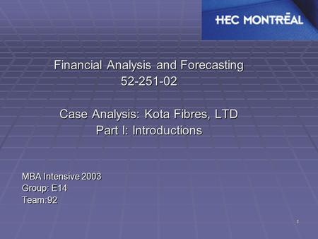 1 Financial Analysis and Forecasting 52-251-02 Case Analysis: Kota Fibres, LTD Part I: Introductions MBA Intensive 2003 Group: E14 Team:92.