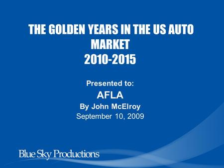 THE GOLDEN YEARS IN THE US AUTO MARKET 2010-2015 Presented to: AFLA By John McElroy September 10, 2009.