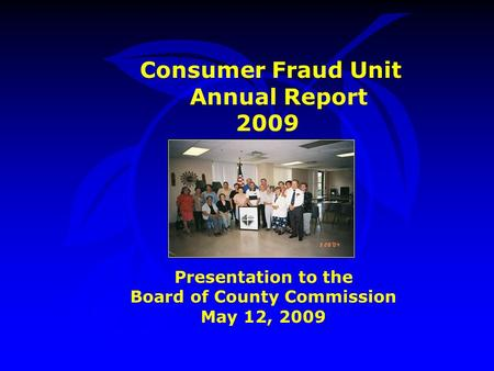 Consumer Fraud Unit Annual Report 2009 Presentation to the Board of County Commission May 12, 2009.
