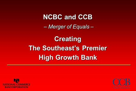 NCBC and CCB – Merger of Equals – Creating The Southeast's Premier High Growth Bank.