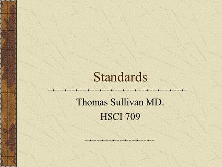 Standards Thomas Sullivan MD. HSCI 709. Standards – Why have them? Successful data exchange Not vendor, application or platform dependent Move data across.